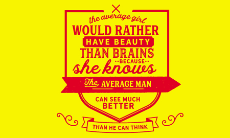 The average girl would rather have beauty than brains because she knows the average man can see much better than he can think.