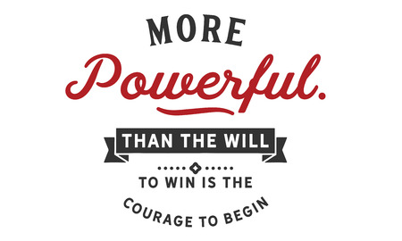More powerful than the will to win is the courage to begin.