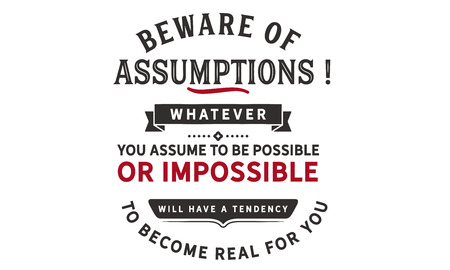 Beware of assumptions! Whatever you assume to be possible -- or impossible will have a tendency to become real for you. Banco de Imagens - 113633084