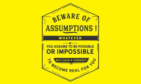 Beware of assumptions! Whatever you assume to be possible -- or impossible will have a tendency to become real for you. 版權商用圖片 - 113633085