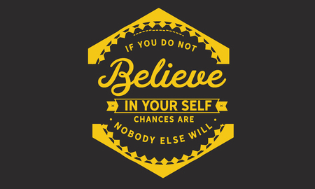 If you do not believe in yourself. chances are nobody else will.
