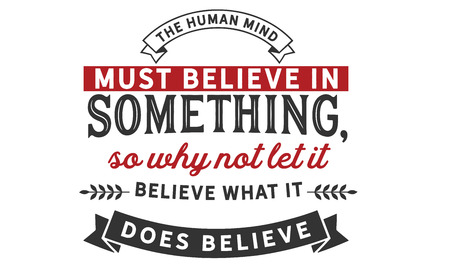 The human mind must believe in something, so why not let it believe what it does believe.