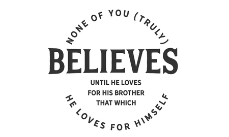 None of you [truly] believes until he loves for his brother that which he loves for himself