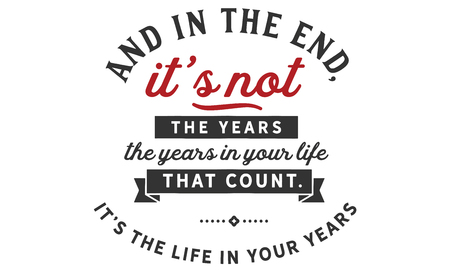 And in the end, it's not the years in your life that count. It's the life in your years. Ilustração