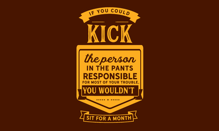 If you could kick the person in the pants responsible for most of your trouble, you wouldnt sit for a month.