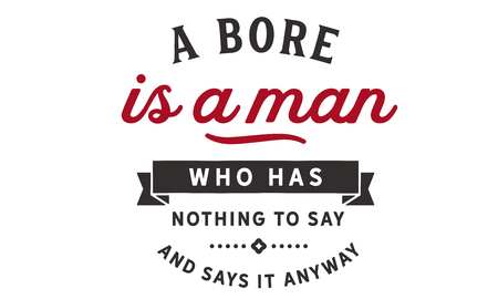 A bore is a man who has nothing to say and says it anyway.