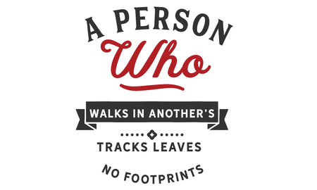 A person who walks in anothers tracks leaves no footprints. person who walks in anothers tracks leaves no footprints.