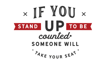 If you stand up to be counted, someone will take your seat.