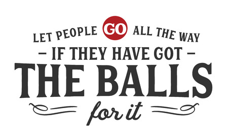 Let people go all the way if they have got the balls for it.