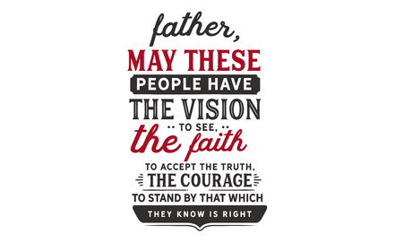 Father, may these people have the vision to see, the faith to accept the truth, the courage to stand by that which they know is right. Banco de Imagens - 113633162