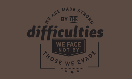 We are made strong by the difficulties we face not by those we evade. Ilustração