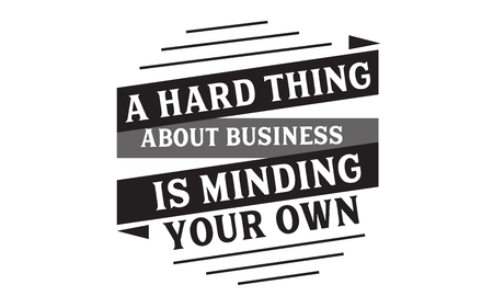 A hard thing about business is minding your own