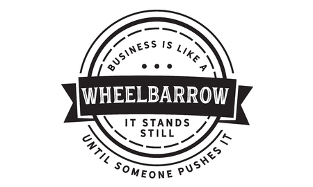 Business is like a wheelbarrow--it stands still until someone pushes it.