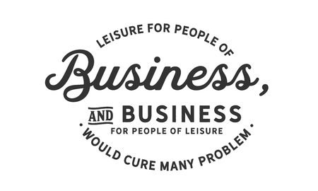 Leisure for people of business, and business for people of leisure would cure many problems. Ilustração