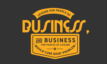 Leisure for people of business, and business for people of leisure would cure many problems. Banco de Imagens - 113633227