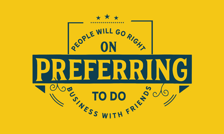 People will go right on preferring to do business with friends.