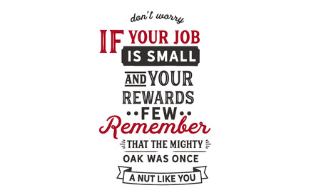 Don't worry if your job is small and your rewards few. Remember that the mighty oak was once a nut like you. Banco de Imagens - 113633230