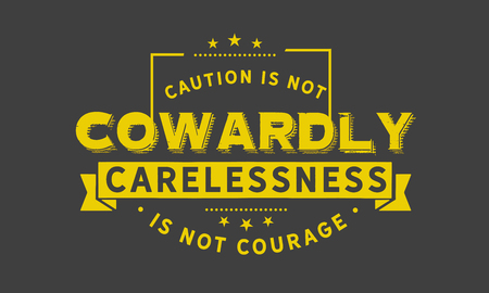 Caution is not cowardly. Carelessness is not courage