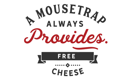 A mousetrap always provides free cheese.