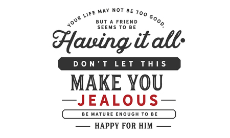 Your life may not be too good, but a friend seems to be having it all. Don't let this make you jealous. Be mature enough to be happy for him Ilustração