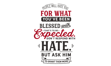 People will hate you for what you've been blessed with. That's to be expected. Don't respond with hate. But ask Him to grant them more
