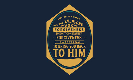 Everyone is a sinner, but not everyone asks for forgiveness. So do it constantly. Forgiveness is a powerful way to bring you back to Him