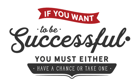 If you want to be successful, you must either have a chance or take one.