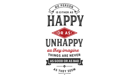 No person is either as happy or as unhappy as they imagine. Things are never as good or as bad as they seem