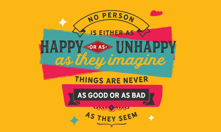 No person is either as happy or as unhappy as they imagine. Things are never as good or as bad as they seem. Ilustrace