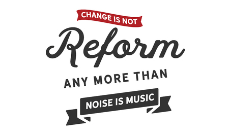 Change is not reform, any more than noise is music.