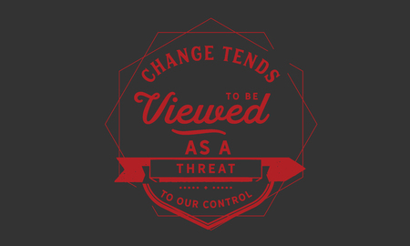 Change tends to be viewed as a threat to our control.