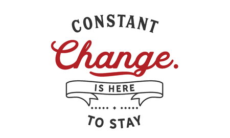 Constant change is here to stay.