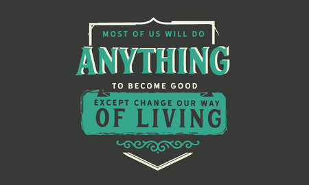 Most of us will do anything to become good except change our way of living.