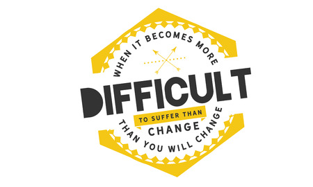 When it becomes more difficult to suffer than change , then you will change.