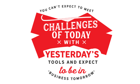 You cant expect to meet the challenges of today with yesterdays tools and expect to be in business tomorrow.