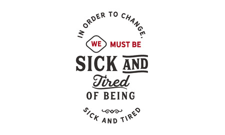 In order to change, we must be sick and tired of being sick and tired.
