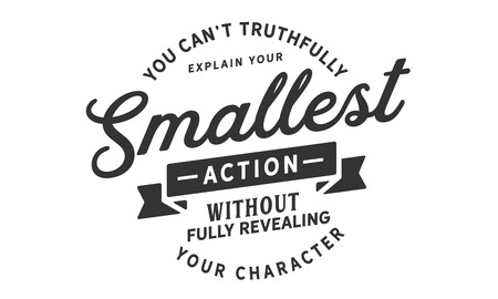 You can't truthfully explain your smallest action without fully revealing your character.