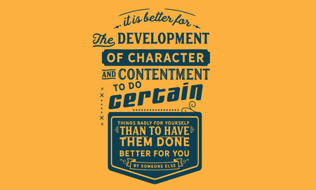 It is better for the development of character and contentment to do certain things badly for yourself than to have them done better for you by someone else.