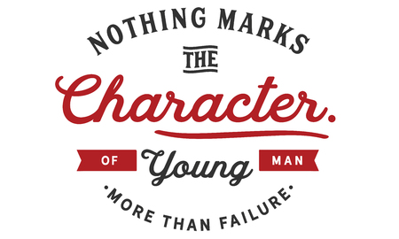 Nothing marks the character of a young man more than failure.