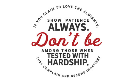 If you claim to love the Almighty, show patience always. Don't be among those when tested with hardship, they complain & become impatient.
