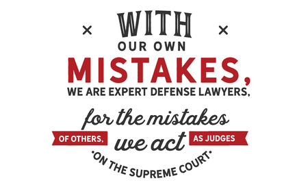With our own mistakes, we are expert defense lawyers; for the mistakes of others, we act as judges on the supreme court