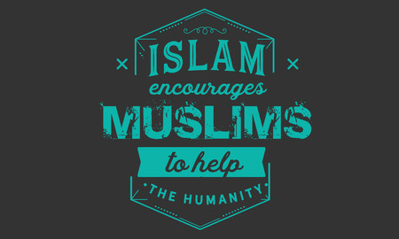 Islam encourages Muslims to help the humanity