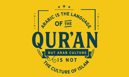 Arabic is the language of the Qur'an, but Arab culture is not the culture of Islam.