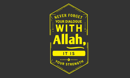 Never forget your dialogue with Allah, it is your strength