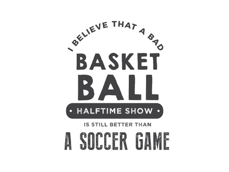 i believe that a bad basketball halftime show is still better than a soccer game Illustration