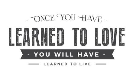 una vez que hayas aprendido a amar, habrás aprendido a vivir