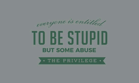 everyone is entitled to be stupid but some abuse the privilege Vecteurs