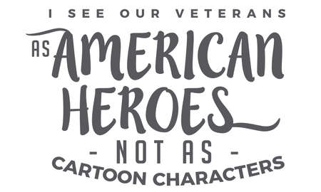 i see our veterans as american heroes not as cartoon characters