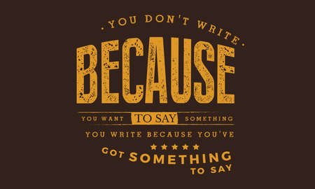 You don't write because you want to say something; you write because you've got something to say