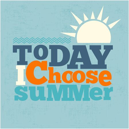 choose:  Today i choose summer Quote Typographical retro Background, vector format Illustration
